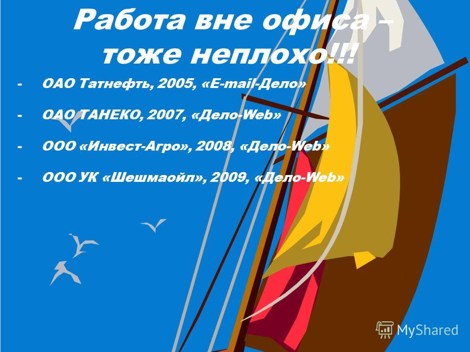 Работа вне офиса – тоже неплохо!!! -ОАО Татнефть, 2005, «E-mail-Дело» -ОАО ТАНЕКО, 2007, «Дело-Web» -ООО «Инвест-Агро», 2008, «Дело-Web» -ООО УК «Шешмаойл», 2009, «Дело-Web»