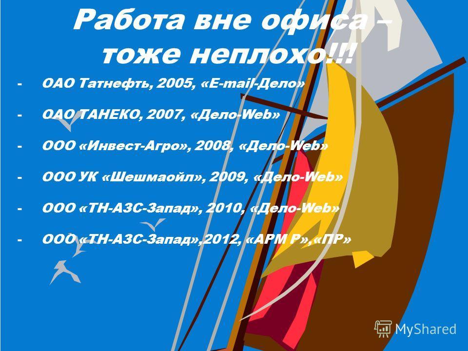 Работа вне офиса – тоже неплохо!!! -ОАО Татнефть, 2005, «E-mail-Дело» -ОАО ТАНЕКО, 2007, «Дело-Web» -ООО «Инвест-Агро», 2008, «Дело-Web» -ООО УК «Шешмаойл», 2009, «Дело-Web» -ООО «ТН-АЗС-Запад», 2010, «Дело-Web» -ООО «ТН-АЗС-Запад»,2012, «АРМ Р»,«ПР»