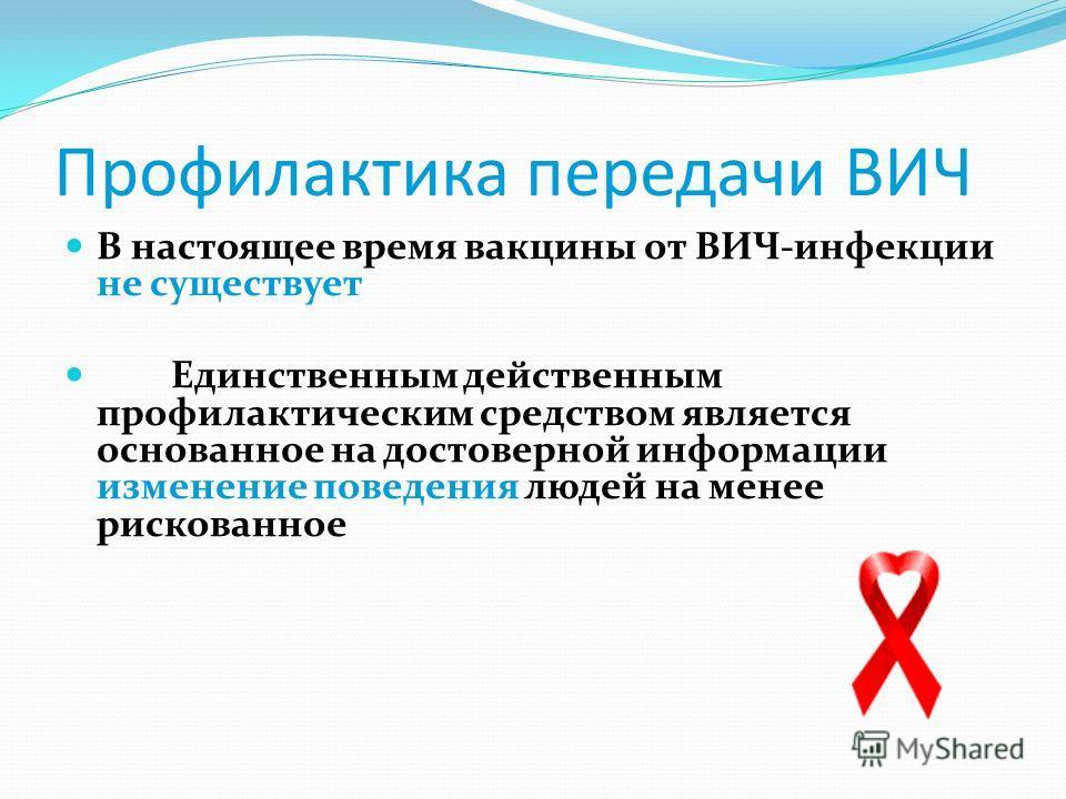 Профилактика передачи ВИЧ В настоящее время вакцины от ВИЧ-инфекции не существует Единственным действенным профилактическим средством является основанное на достоверной информации изменение поведения людей на менее рискованное