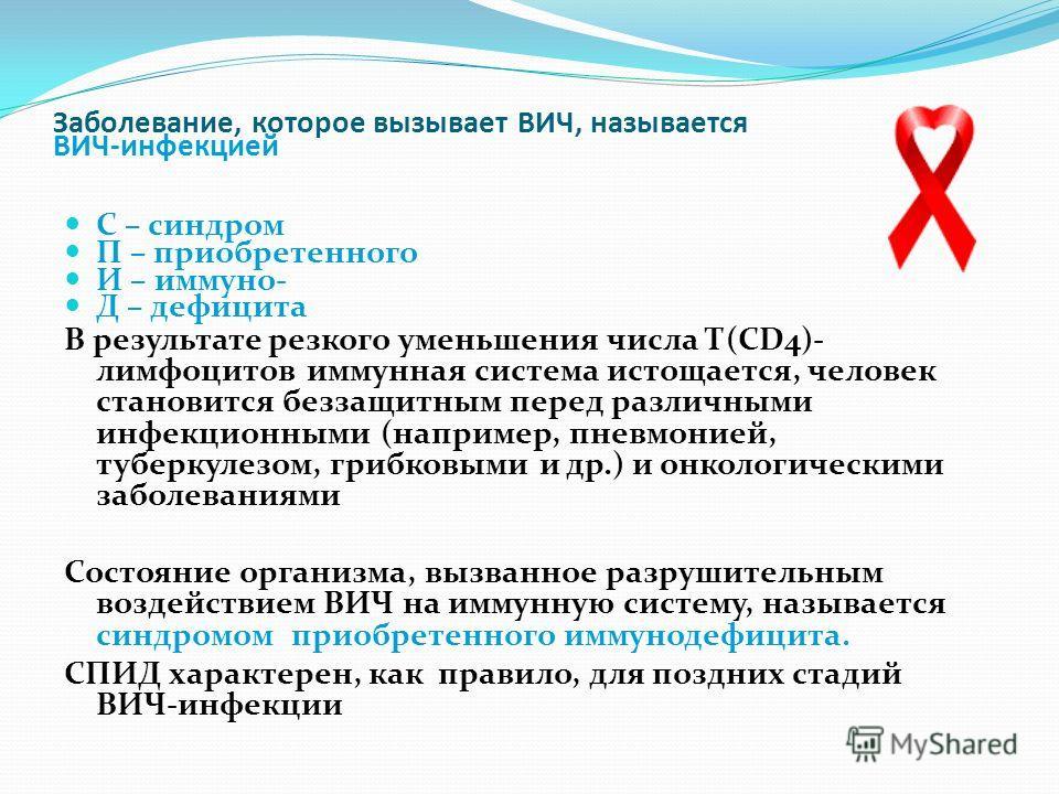 Заболевание, которое вызывает ВИЧ, называется ВИЧ-инфекцией С – синдром П – приобретенного И – иммуно- Д – дефицита В результате резкого уменьшения числа Т(CD4)- лимфоцитов иммунная система истощается, человек становится беззащитным перед различными