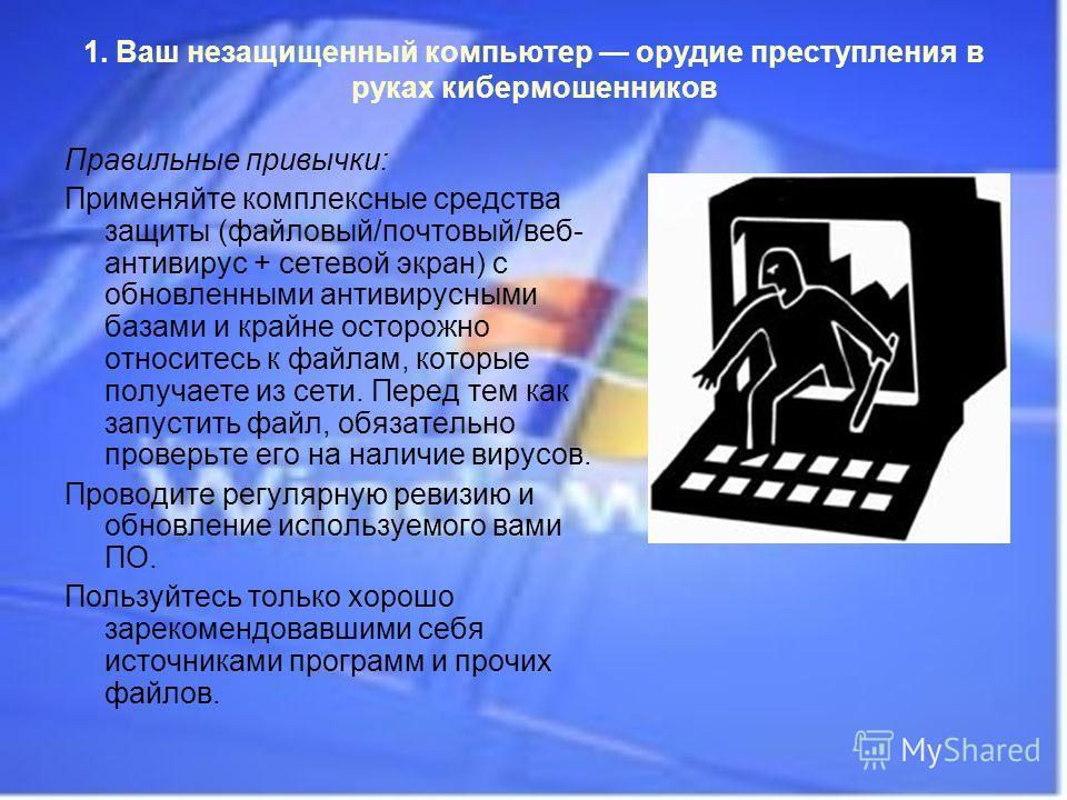 1. Ваш незащищенный компьютер орудие преступления в руках кибермошенников Правильные привычки: Применяйте комплексные средства защиты (файловый/почтовый/веб- антивирус + сетевой экран) с обновленными антивирусными базами и крайне осторожно относитесь