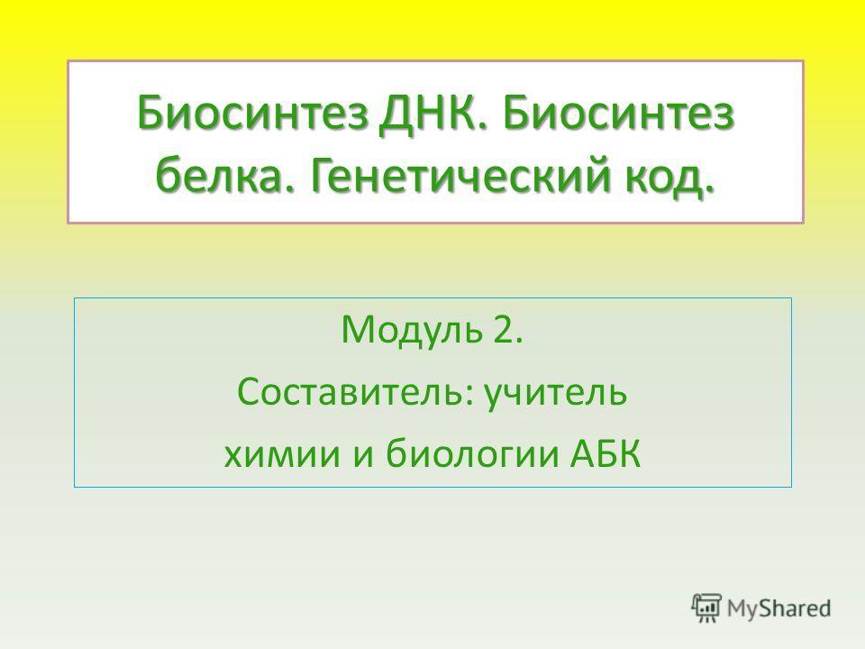 Биосинтез ДНК. Биосинтез белка. Генетический код. Модуль 2. Составитель: учитель химии и биологии АБК