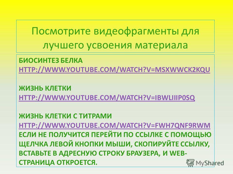 БИОСИНТЕЗ БЕЛКА HTTP://WWW.YOUTUBE.COM/WATCH?V=MSXWWCK2KQU ЖИЗНЬ КЛЕТКИ HTTP://WWW.YOUTUBE.COM/WATCH?V=IBWLIIIP0SQ ЖИЗНЬ КЛЕТКИ С ТИТРАМИ HTTP://WWW.YOUTUBE.COM/WATCH?V=FWH7QNF9RWM ЕСЛИ НЕ ПОЛУЧИТСЯ ПЕРЕЙТИ ПО ССЫЛКЕ С ПОМОЩЬЮ ЩЕЛЧКА ЛЕВОЙ КНОПКИ МЫШ