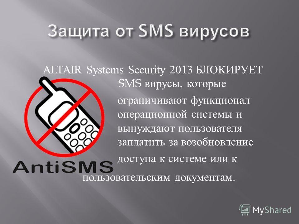 доступа к системе или к ALTAIR Systems Security 2013 БЛОКИРУЕТ SMS вирусы, которые ограничивают функционал операционной системы и вынуждают пользователя заплатить за возобновление пользовательским документам.
