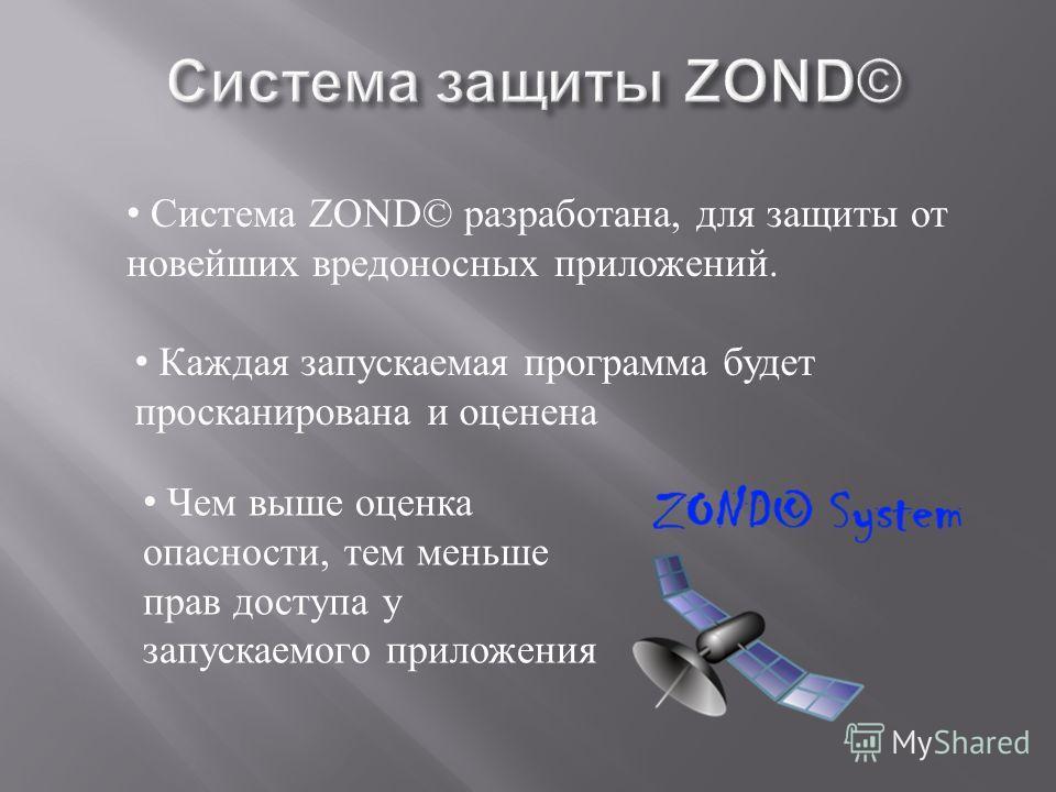 Система ZOND© разработана, для защиты от новейших вредоносных приложений. Каждая запускаемая программа будет просканирована и оценена Чем выше оценка опасности, тем меньше прав доступа у запускаемого приложения