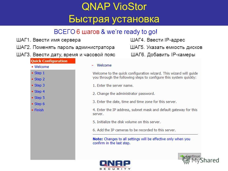 QNAP VioStor Быстрая установка ВСЕГО 6 шагов & were ready to go! ШАГ1. Ввести имя сервера ШАГ4. Ввести IP-адрес ШАГ2. Поменять пароль администратора ШАГ5. Указать емкость дисков ШАГ3. Ввести дату, время и часовой пояс ШАГ6. Добавить IP-камеры
