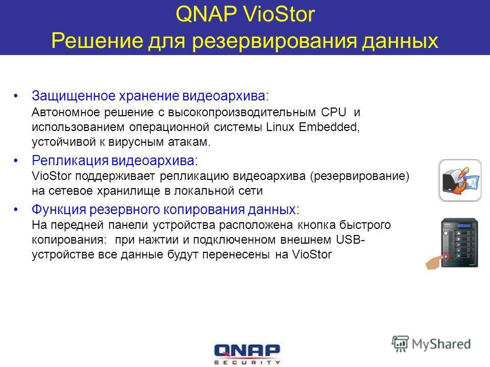QNAP VioStor Решение для резервирования данных Защищенное хранение видеоархива: Автономное решение с высокопроизводительным CPU и использованием операционной системы Linux Embedded, устойчивой к вирусным атакам. Репликация видеоархива: VioStor поддер