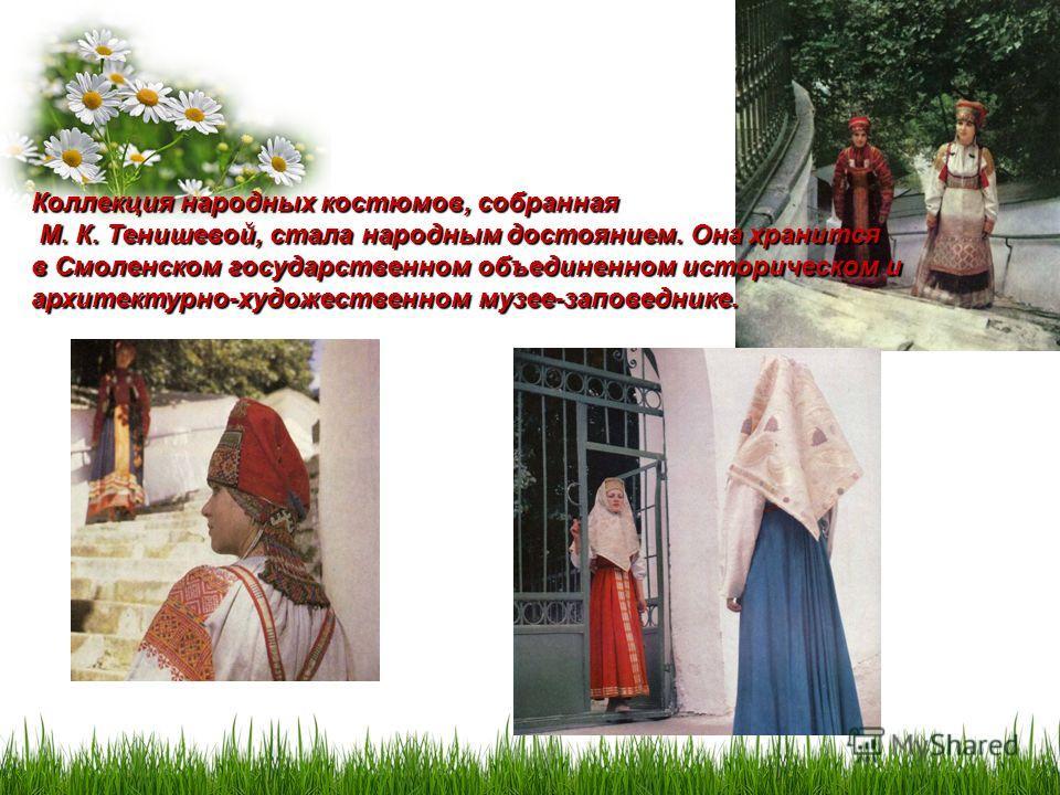 Коллекция народных костюмов, собранная М. К. Тенишевой, стала народным достоянием. Она хранится М. К. Тенишевой, стала народным достоянием. Она хранится в Смоленском государственном объединенном историческом и архитектурно-художественном музее-запове