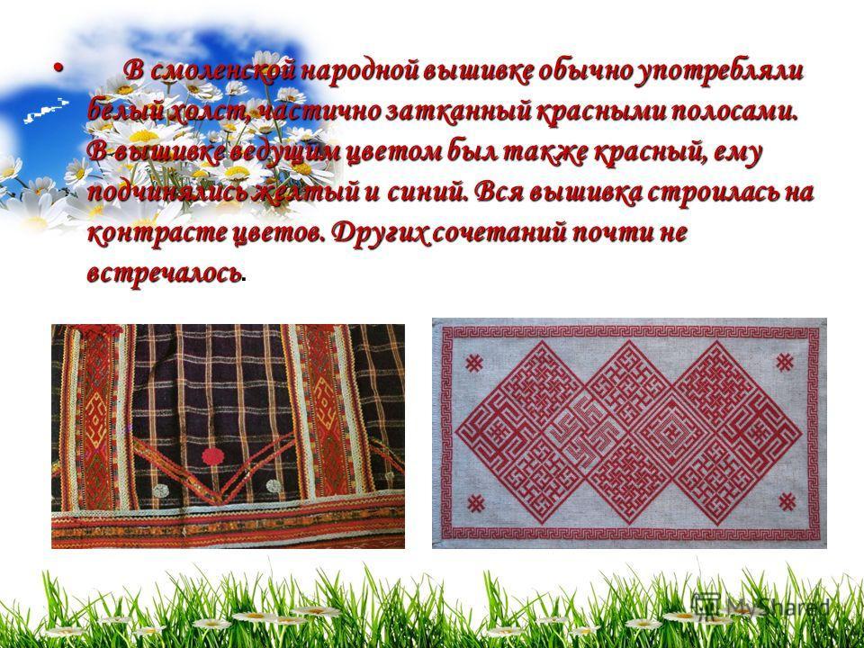 В смоленской народной вышивке обычно употребляли белый холст, частично затканный красными полосами. В вышивке ведущим цветом был также красный, ему подчинялись желтый и синий. Вся вышивка строилась на контрасте цветов. Других сочетаний почти не встре