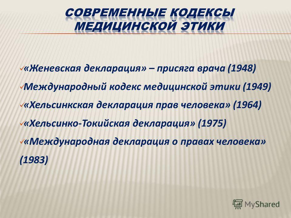 « Женевская декларация » – присяга врача (1948) Международный кодекс медицинской этики (1949) « Хельсинкская декларация прав человека » (1964) « Хельсинко - Токийская декларация » (1975) « Международная декларация о правах человека » (1983)