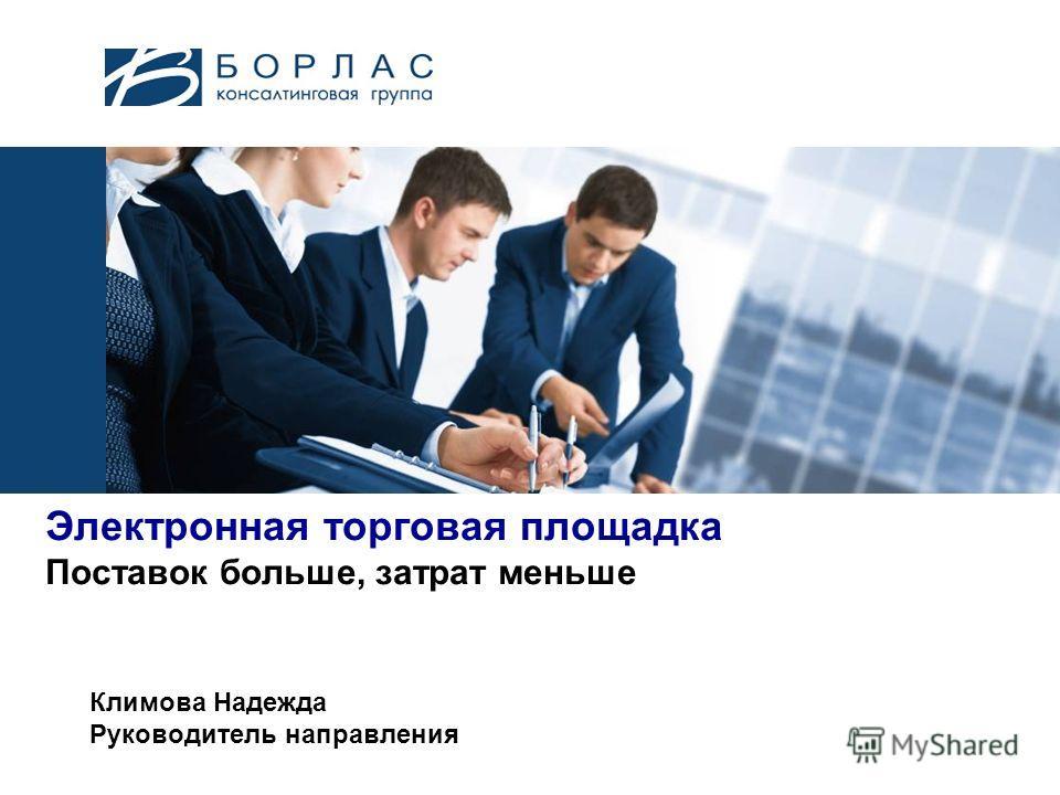 Электронная торговая площадка Поставок больше, затрат меньше Климова Надежда Руководитель направления