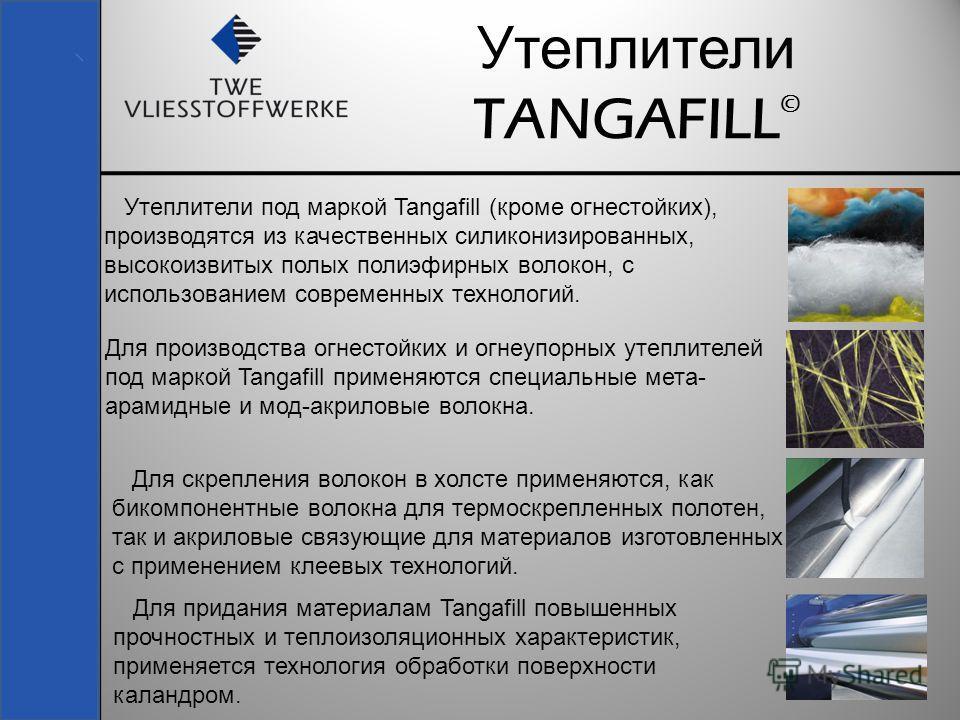 3 Утеплители TANGAFILL © Утеплители под маркой Tangafill (кроме огнестойких), производятся из качественных силиконизированных, высокоизвитых полых полиэфирных волокон, с использованием современных технологий. Для производства огнестойких и огнеупорны