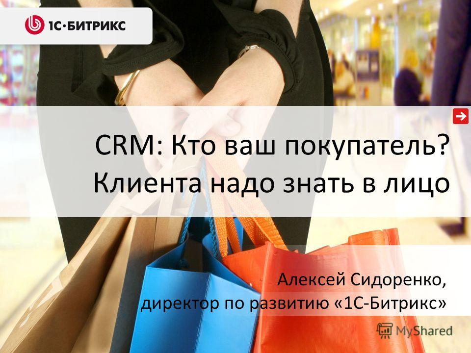 CRM: Кто ваш покупатель? Клиента надо знать в лицо Алексей Сидоренко, директор по развитию «1С-Битрикс»