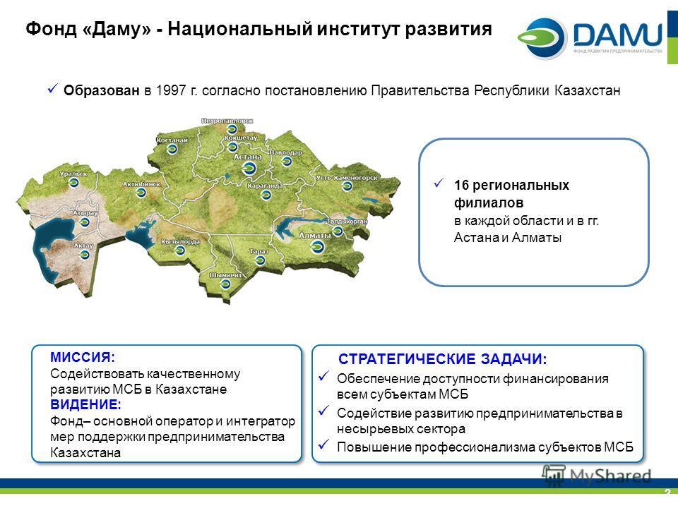 Фонд «Даму» - Национальный институт развития Образован в 1997 г. согласно постановлению Правительства Республики Казахстан СТРАТЕГИЧЕСКИЕ ЗАДАЧИ: Обеспечение доступности финансирования всем субъектам МСБ Содействие развитию предпринимательства в несы