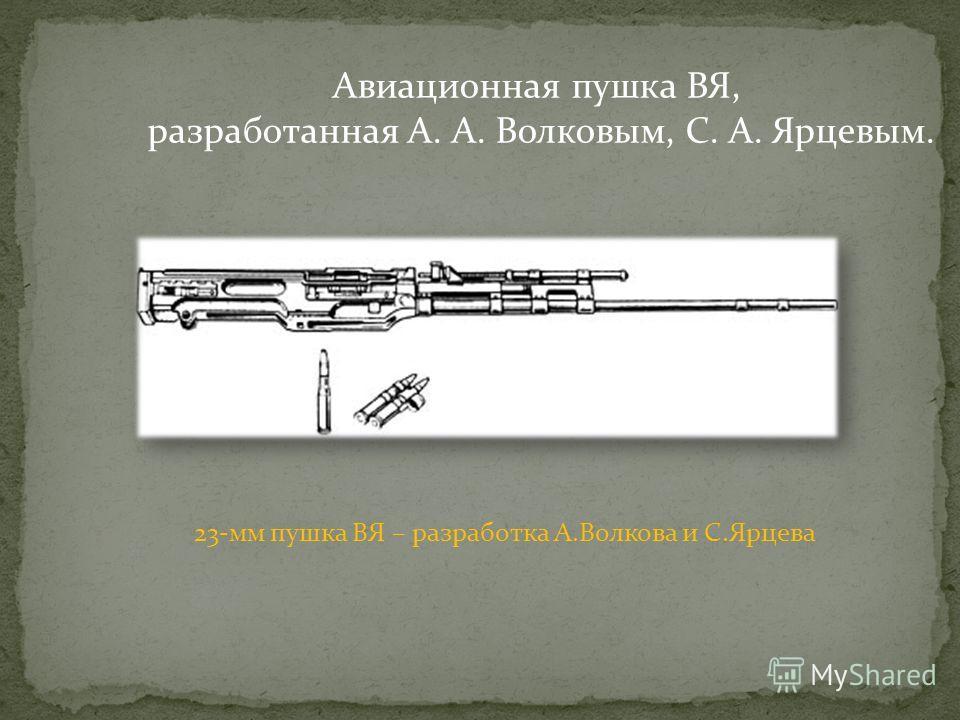 Авиационная пушка ВЯ, разработанная А. А. Волковым, С. А. Ярцевым. 23-мм пушка ВЯ – разработка А.Волкова и С.Ярцева