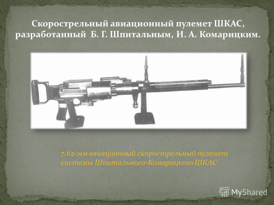 Скорострельный авиационный пулемет ШКАС, разработанный Б. Г. Шпитальным, И. А. Комарицким. 7,62-мм авиационный скорострельный пулемет системы Шпитального-Комарицкого ШКАС