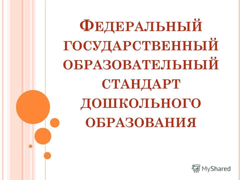 Ф ЕДЕРАЛЬНЫЙ ГОСУДАРСТВЕННЫЙ ОБРАЗОВАТЕЛЬНЫЙ СТАНДАРТ ДОШКОЛЬНОГО ОБРАЗОВАНИЯ