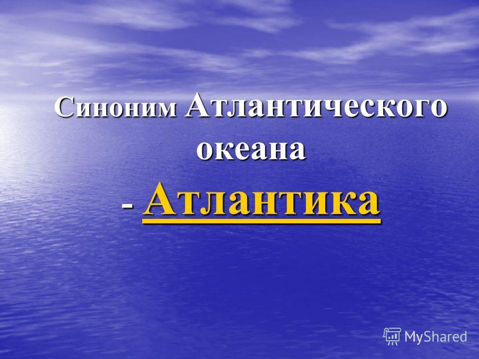Синоним Атлантического океана - Атлантика Атлантика