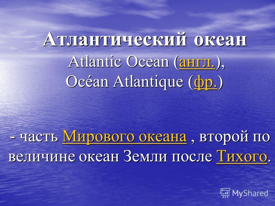 Атлантический океан Atlantic Ocean (англ.), Océan Atlantique (фр.) англ.фр.англ.фр. - часть М М М М М ииии рррр оооо вввв оооо гггг оооо о о о о кккк ееее аааа нннн аааа, второй по величине океан Земли после Т Т Т Т Т ииии хххх оооо гггг оооо.