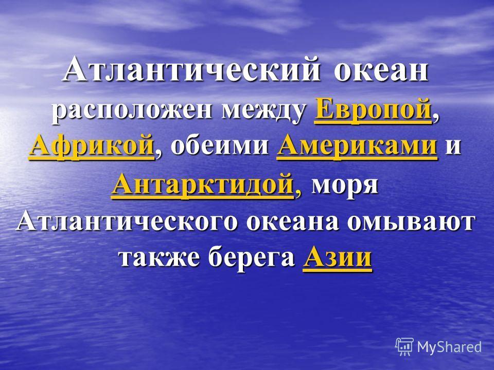 Атлантический океан расположен между Европой, Африкой, обеими Америками и Антарктидой, моря Атлантического океана омывают также берега Азии Европой АфрикойАмериками АнтарктидойАзииЕвропой АфрикойАмериками АнтарктидойАзии
