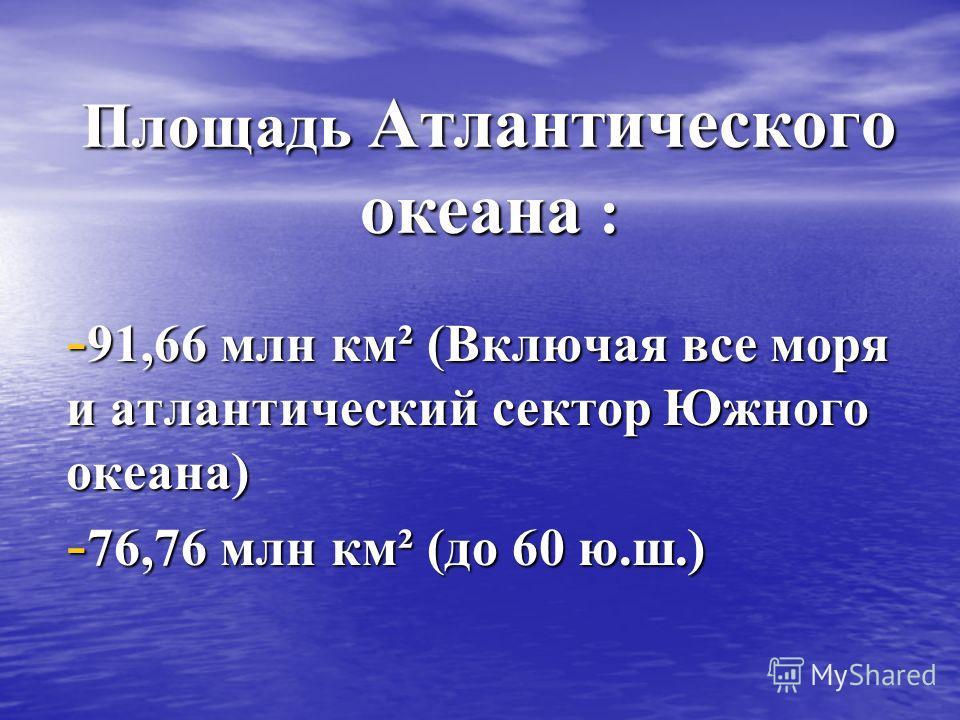Площадь Атлантического океана : - 91,66 млн км² (Включая все моря и атлантический сектор Южного океана) - 76,76 млн км² (до 60 ю.ш.)