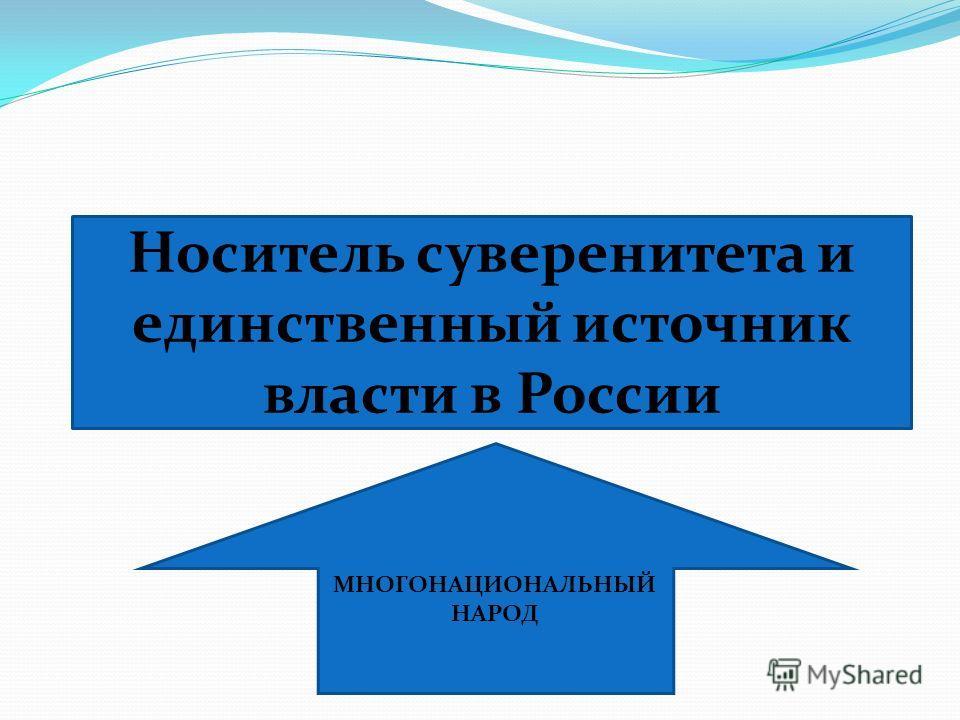 Носитель суверенитета и единственный источник власти в России МНОГОНАЦИОНАЛЬНЫЙ НАРОД
