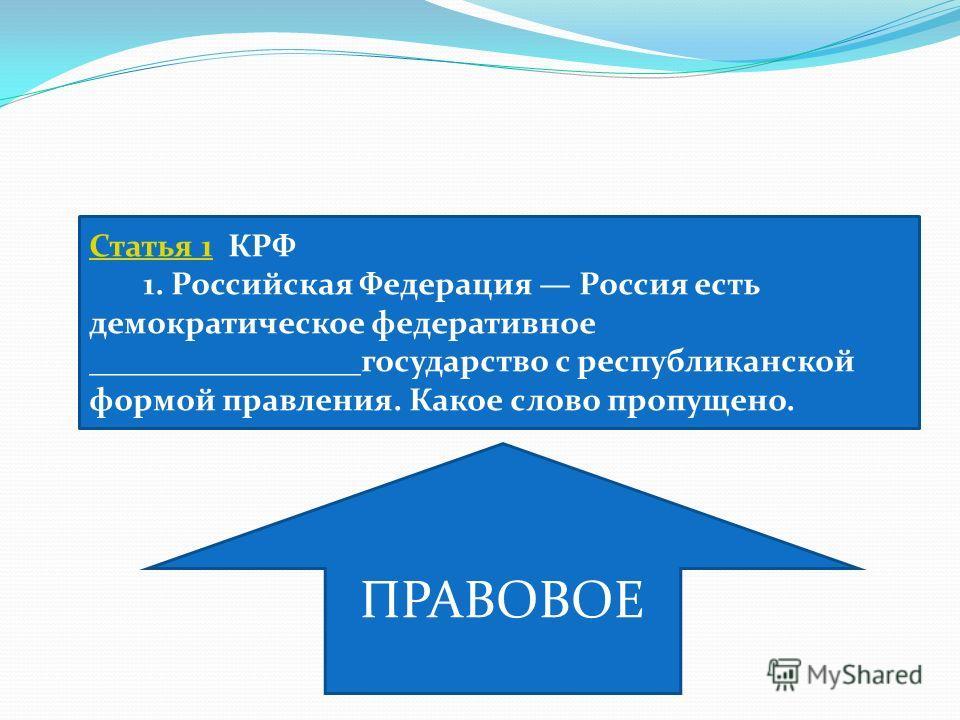 Статья 1Статья 1 КРФ 1. Российская Федерация Россия есть демократическое федеративное _________________государство с республиканской формой правления. Какое слово пропущено. ПРАВОВОЕ