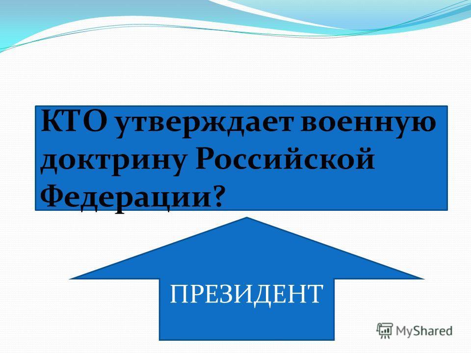 КТО утверждает военную доктрину Российской Федерации? ПРЕЗИДЕНТ