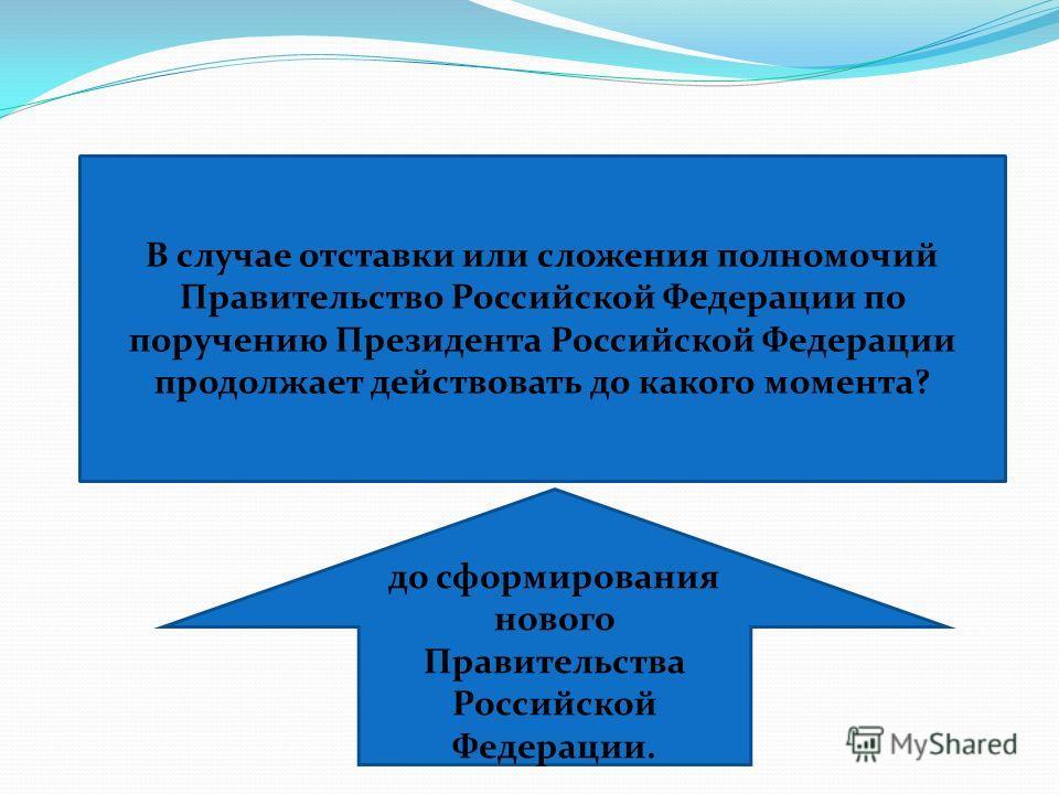 В случае отставки или сложения полномочий Правительство Российской Федерации по поручению Президента Российской Федерации продолжает действовать до какого момента? до сформирования нового Правительства Российской Федерации.