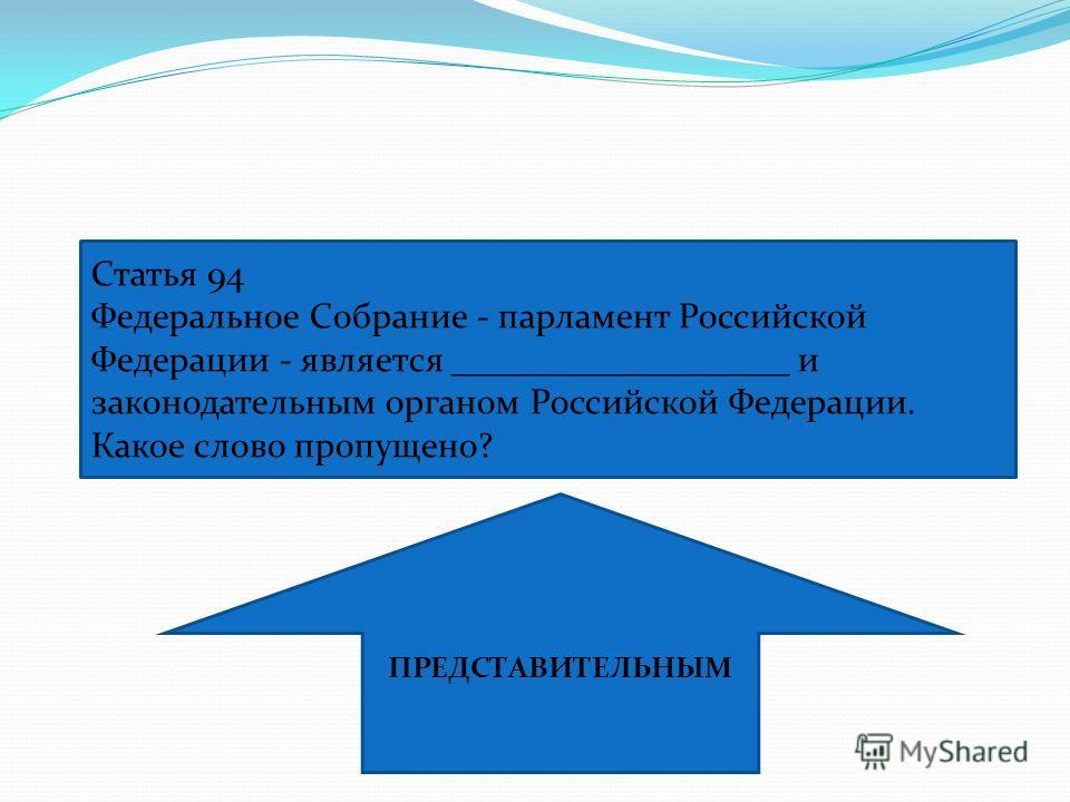 Статья 94 Федеральное Собрание - парламент Российской Федерации - является ___________________ и законодательным органом Российской Федерации. Какое слово пропущено? ПРЕДСТАВИТЕЛЬНЫМ