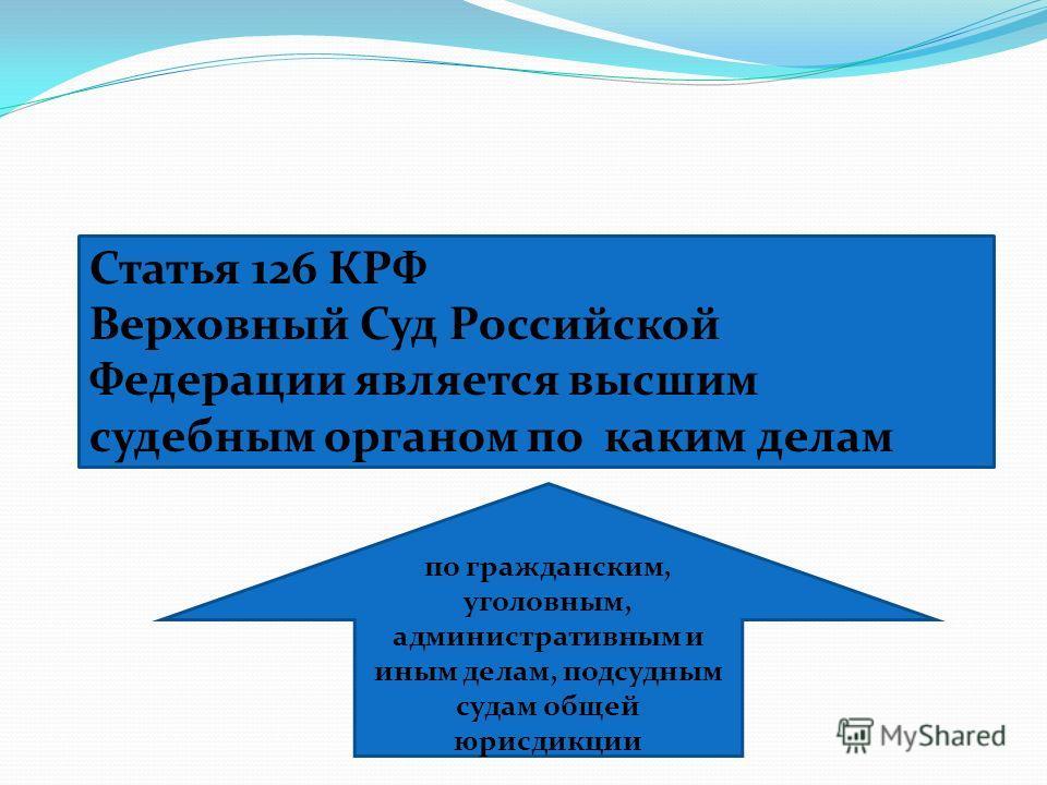 Статья 126 КРФ Верховный Суд Российской Федерации является высшим судебным органом по каким делам по гражданским, уголовным, административным и иным делам, подсудным судам общей юрисдикции