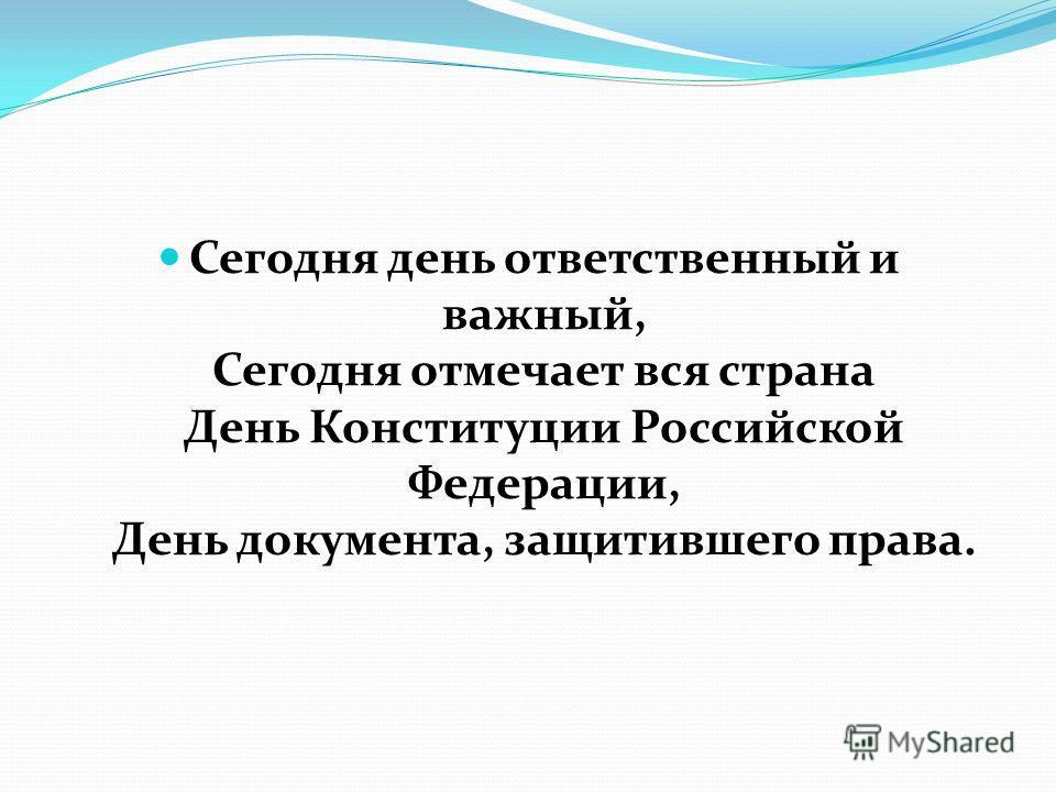Сегодня день ответственный и важный, Сегодня отмечает вся страна День Конституции Российской Федерации, День документа, защитившего права.