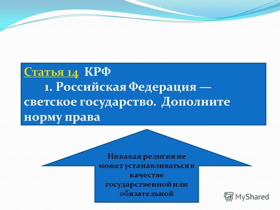 Статья 14Статья 14 КРФ 1. Российская Федерация светское государство. Дополните норму права Никакая религия не может устанавливаться в качестве государственной или обязательной