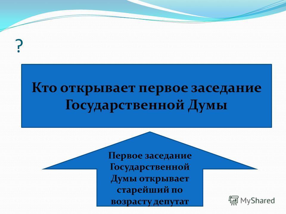 ? Кто открывает первое заседание Государственной Думы Первое заседание Государственной Думы открывает старейший по возрасту депутат
