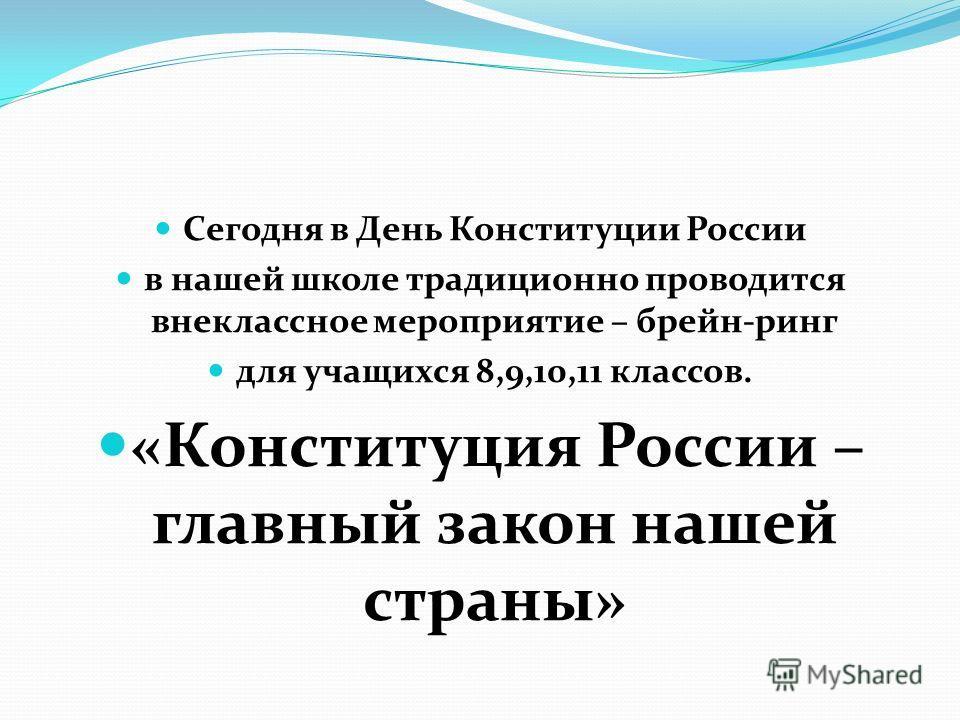 Сегодня в День Конституции России в нашей школе традиционно проводится внеклассное мероприятие – брейн-ринг для учащихся 8,9,10,11 классов. «Конституция России – главный закон нашей страны»