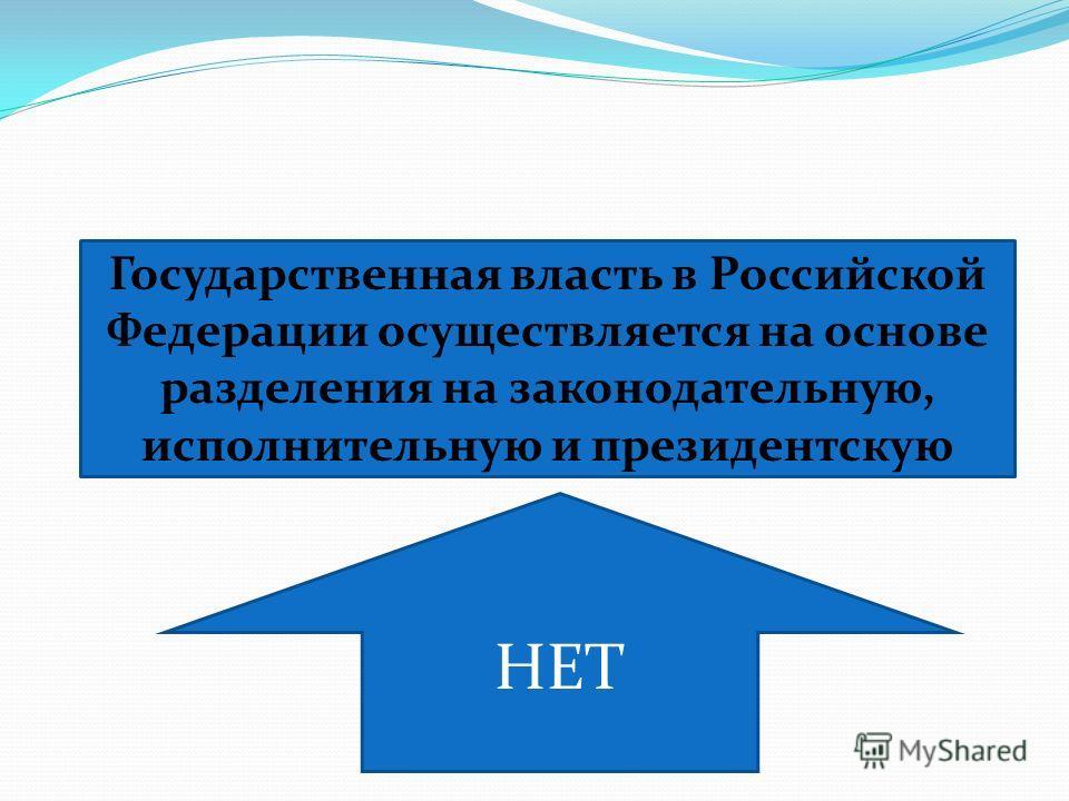 Государственная власть в Российской Федерации осуществляется на основе разделения на законодательную, исполнительную и президентскую НЕТ