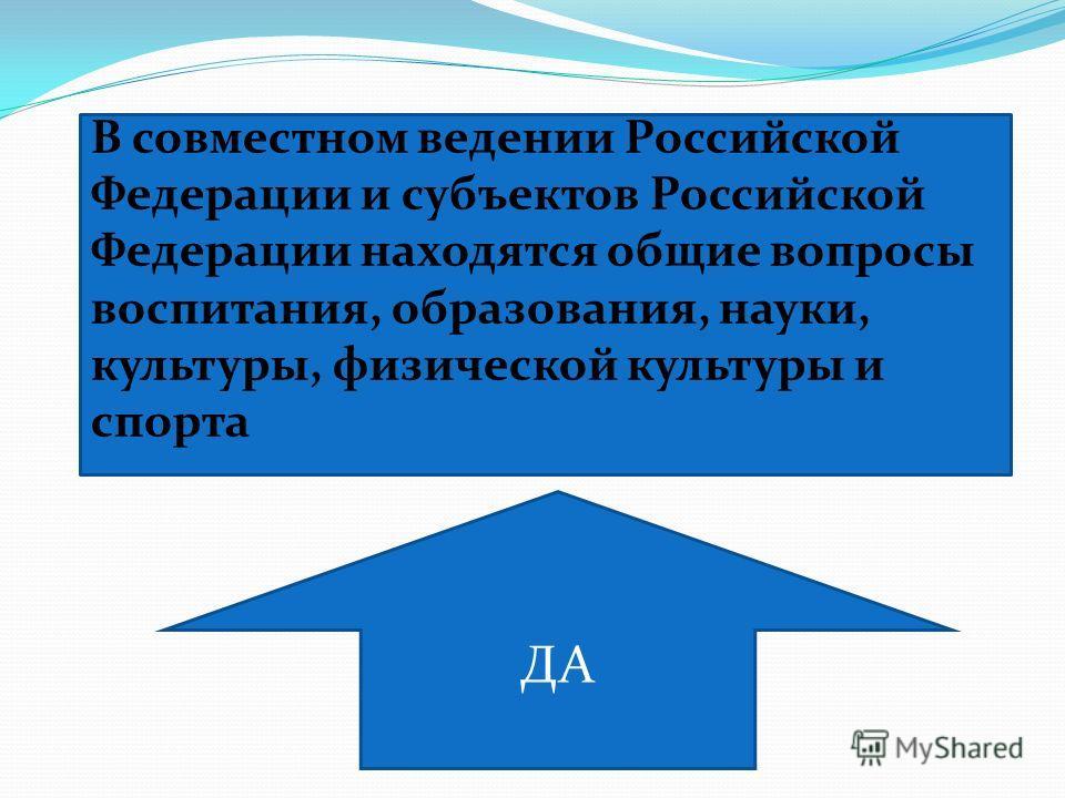 В совместном ведении Российской Федерации и субъектов Российской Федерации находятся общие вопросы воспитания, образования, науки, культуры, физической культуры и спорта ДА