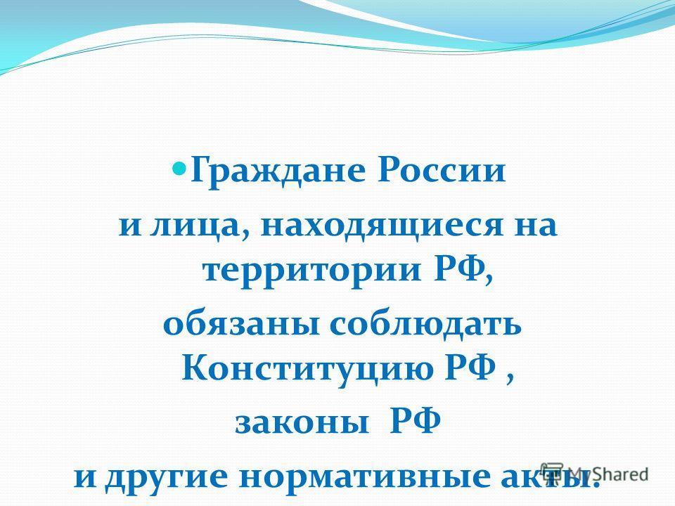 Граждане России и лица, находящиеся на территории РФ, обязаны соблюдать Конституцию РФ, законы РФ и другие нормативные акты.