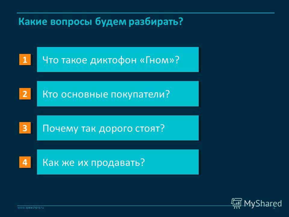 www.speechpro.ru Что такое диктофон «Гном»? Кто основные покупатели? Почему так дорого стоят? Как же их продавать? Какие вопросы будем разбирать? 1 1 2 2 3 3 4 4 2