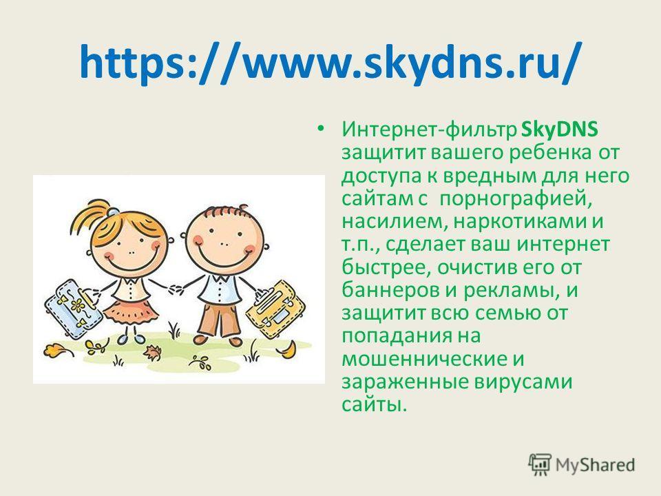 https://www.skydns.ru/ Интернет-фильтр SkyDNS защитит вашего ребенка от доступа к вредным для него сайтам с порнографией, насилием, наркотиками и т.п., сделает ваш интернет быстрее, очистив его от баннеров и рекламы, и защитит всю семью от попадания