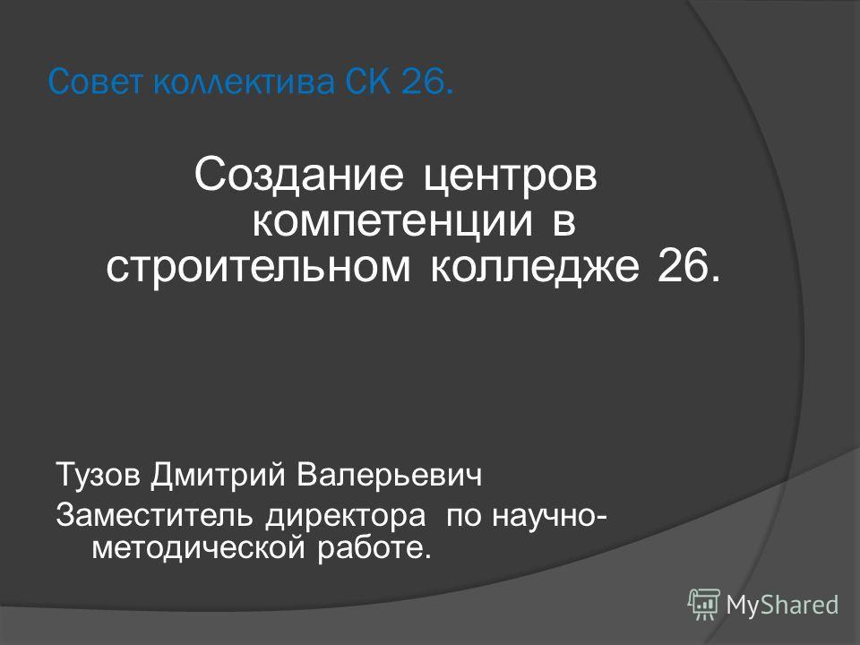 Совет коллектива СК 26. Создание центров компетенции в строительном колледже 26. Тузов Дмитрий Валерьевич Заместитель директора по научно- методической работе.