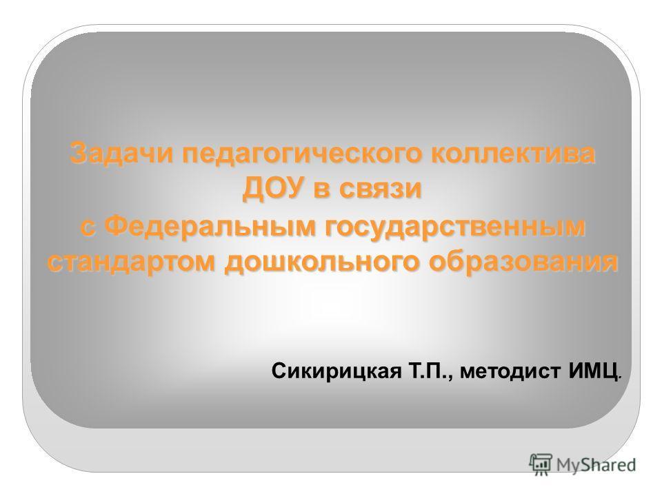 Задачи педагогического коллектива ДОУ в связи с Федеральным государственным стандартом дошкольного образования Сикирицкая Т.П., методист ИМЦ.