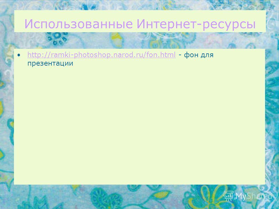 Использованные Интернет-ресурсы http://ramki-photoshop.narod.ru/fon.html - фон для презентацииhttp://ramki-photoshop.narod.ru/fon.html