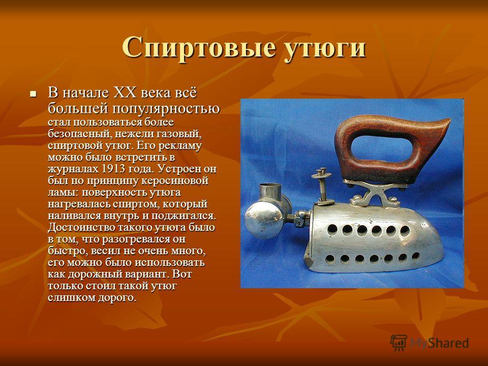 Спиртовые утюги В начале XX века всё большей популярностью стал пользоваться более безопасный, нежели газовый, спиртовой утюг. Его рекламу можно было встретить в журналах 1913 года. Устроен он был по принципу керосиновой ламы: поверхность утюга нагре