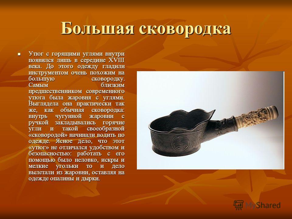 Большая сковородка Утюг с горящими углями внутри появился лишь в середине XVIII века. До этого одежду гладили инструментом очень похожим на большую сковородку. Самым близким предшественником современного утюга была жаровня с углями. Выглядела она пра