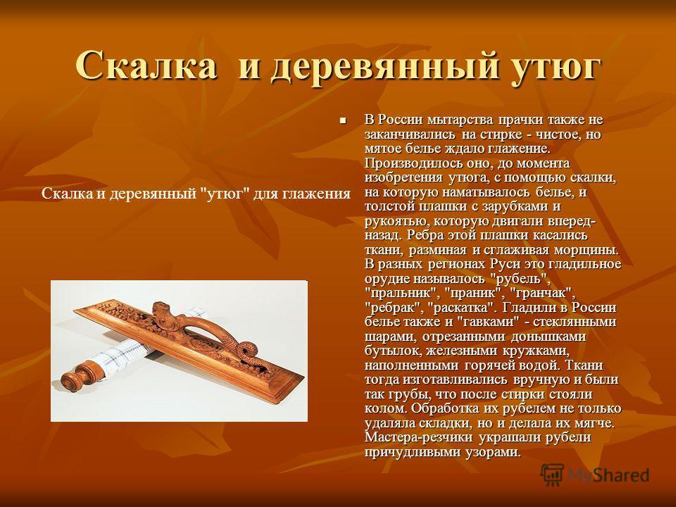 Скалка и деревянный утюг В России мытарства прачки также не заканчивались на стирке - чистое, но мятое белье ждало глажение. Производилось оно, до момента изобретения утюга, с помощью скалки, на которую наматывалось белье, и толстой плашки с зарубкам