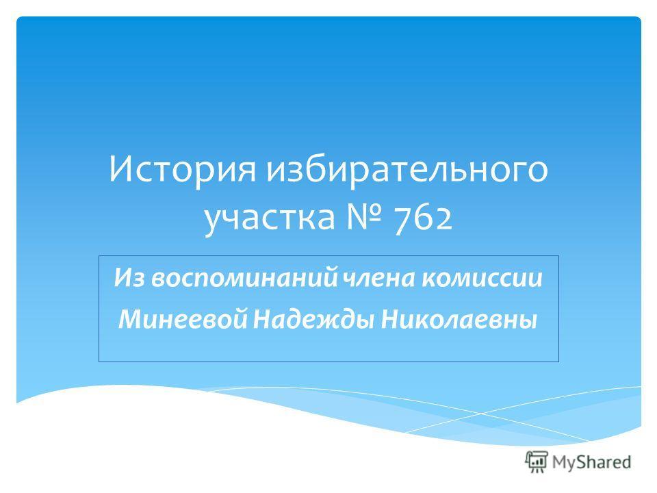 История избирательного участка 762 Из воспоминаний члена комиссии Минеевой Надежды Николаевны