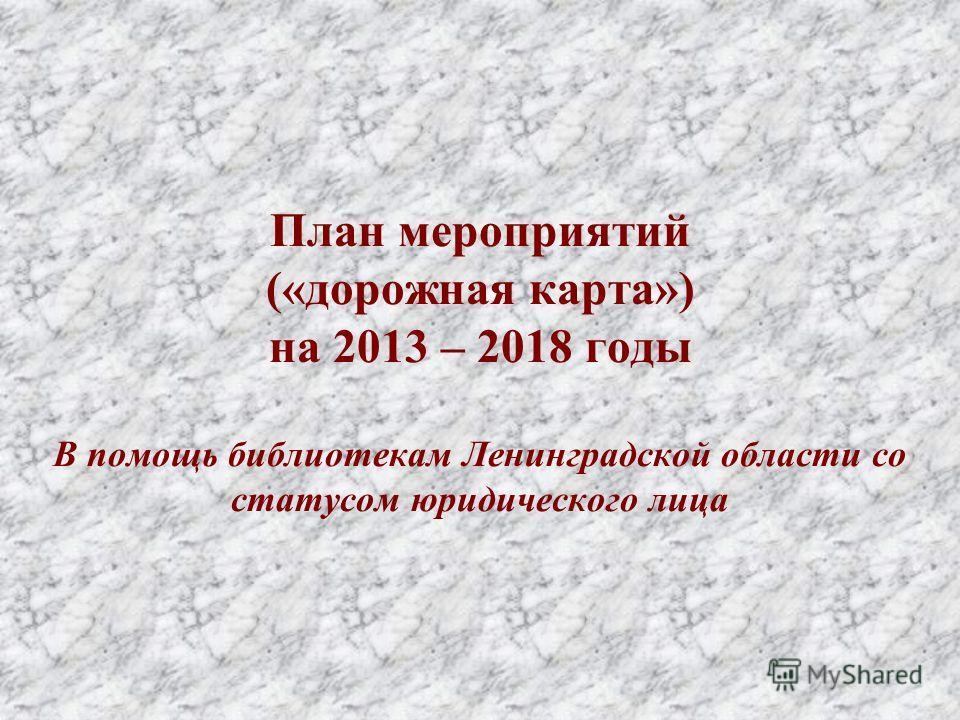 План мероприятий («дорожная карта») на 2013 – 2018 годы В помощь библиотекам Ленинградской области со статусом юридического лица