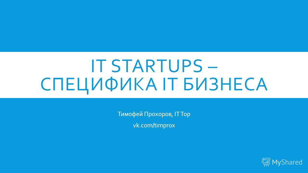 IT STARTUPS – СПЕЦИФИКА IT БИЗНЕСА Тимофей Прохоров, IT Top vk.com/timprox