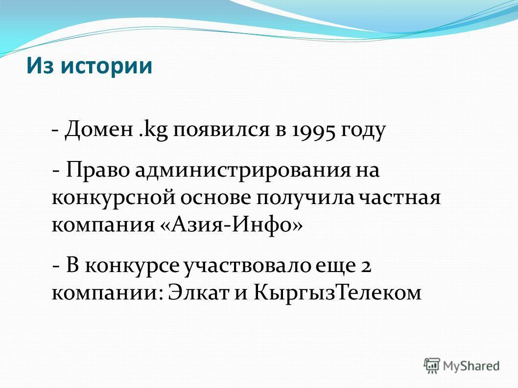 Из истории - Домен.kg появился в 1995 году - Право администрирования на конкурсной основе получила частная компания «Азия-Инфо» - В конкурсе участвовало еще 2 компании: Элкат и КыргызТелеком